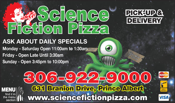 Science Fiction Pizza (306-922-9000) - Annonce illustrée======= - PICK-UP & DELIVERY ASK ABOUT DAILY SPECIALS Monday - Saturday Open 11:00am to 1:30am Friday - Open Late Until 3:30am Sunday - Open 3:45pm to 10:00pm 306-922-9000 631 Branion Drive, Prince Albert www.sciencefictionpizza.com PICK-UP & DELIVERY ASK ABOUT DAILY SPECIALS Monday - Saturday Open 11:00am to 1:30am Friday - Open Late Until 3:30am Sunday - Open 3:45pm to 10:00pm 306-922-9000 631 Branion Drive, Prince Albert www.sciencefictionpizza.com
