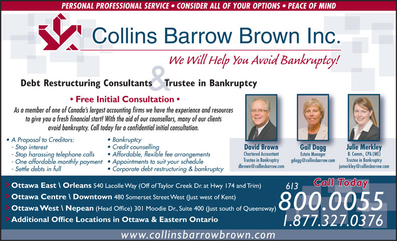 Collins Barrow Brown Inc (613-820-2200) - Annonce illustrée======= - (Head Office) 301 Moodie Dr., Suite 400 (Just south of Queensway) > Additional Office Locations in Ottawa & Eastern Ontario 1.877.327.0376 www.collinsbarrowbrown.com PERSONAL PROFESSIONAL SERVICE   CONSIDER ALL OF YOUR OPTIONS   PEACE OF MIND Collins Barrow Brown Inc. We Will Help You Avoid Bankruptcy! Debt Restructuring Consultants    Trustee in Bankruptcy & Free Initial Consultation As a member of one of Canada s largest accounting firms we have the experience and resources to give you a fresh financial start! With the aid of our counsellors, many of our clients avoid bankruptcy. Call today for a confidential initial consultation. Bankruptcy A Proposal to Creditors: Credit counselling - Stop interest David Brown Julie Merkley Gail Dagg Chartered Accountant B. Comm., CPA (ME) Estate Manager Affordable, flexible fee arrangements - Stop harassing telephone calls Trustee in Bankruptcy Appointments to suit your schedule - One affordable monthly payment Corporate debt restructuring & bankruptcy - Settle debts in full Call Today > Ottawa East \\ Orleans 540 Lacolle Way (Off of Taylor Creek Dr. at Hwy 174 and Trim) 613 > Ottawa Centre \\ Downtown 480 Somerset Street West (Just west of Kent) 800.0055 > Ottawa West \\ Nepean