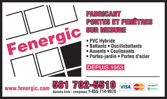 Fenergic Inc (819-358-3400) - Display Ad - 581 702-5510 www.fenergic.com Aucuns frais - composez 1-855-714-9970 FABRICANT PORTES ET FENÊTRES SUR MESURE PVC Hybride Battants   Oscillobattants Auvents   Coulissants Portes-jardin   Portes d'acier FABRICANT PORTES ET FENÊTRES SUR MESURE PVC Hybride Battants   Oscillobattants Auvents   Coulissants Portes-jardin   Portes d'acier Aucuns frais - composez 1-855-714-9970 581 702-5510 www.fenergic.com