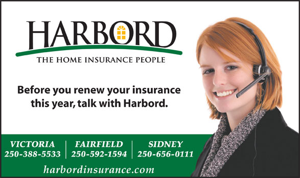 Harbord Insurance Services (250-388-5533) - Display Ad - harbordinsurance.com 250-592-1594 250-656-0111 Before you renew your insurance this year, talk with Harbord. VICTORIA FAIRFIELD SIDNEY 250-388-5533 this year, talk with Harbord. VICTORIA FAIRFIELD SIDNEY 250-388-5533 250-592-1594 250-656-0111 harbordinsurance.com Before you renew your insurance