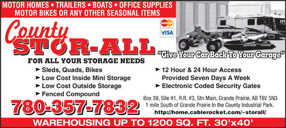 County Stor-All (780-538-9988) - Annonce illustrée======= - MOTOR HOMES   TRAILERS   BOATS   OFFICE SUPPLIES MOTOR BIKES OR ANY OTHER SEASONAL ITEMS Give Your Car Back To Your Garage FOR ALL YOUR STORAGE NEEDS Sleds, Quads, Bikes 12 Hour & 24 Hour Access Provided Seven Days A Week Low Cost Inside Mini Storage Electronic Coded Security Gates Low Cost Outside Storage Fenced Compound Box 39, Site #1, R.R. #3, Stn Main, Grande Prairie, AB T8V 5N3 1 mile South of Grande Prairie In the County Industrial Park. 780-357-7832 http://home.cablerocket.com/~storall/ WAREHOUSING UP TO 1200 SQ. FT. 30 x40