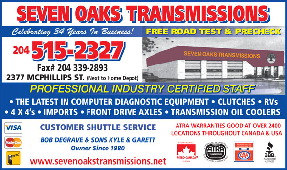 Seven Oaks Transmissions (204-338-7067) - Display Ad - SEVEN OAKS TRANSMISSIONS SEVEN OAKS TRANSMISSIONS Celebrating 34 Years In Business! FREE ROAD TEST & PRECHECK 204 SEVEN OAKS TRANSMISSIONS 515-2327 Fax# 204 339-2893 2377 MCPHILLIPS ST. (Next to Home Depot) PROFESSIONAL INDUSTRY CERTIFIED STAFF TRY CERTIFIED STAFFUSPROFESSIONAL IND THE LATEST IN COMPUTER DIAGNOSTIC EQUIPMENT   CLUTCHES   RVs 4 X 4 s   IMPORTS   FRONT DRIVE AXLES   TRANSMISSION OIL COOLERS ATRA WARRANTIES GOOD AT OVER 2400 CUSTOMER SHUTTLE SERVICE LOCATIONS THROUGHOUT CANADA & USA BOB DEGRAVE & SONS KYLE & GARETT APPROVED AUTO REPAIR SERVICES Owner Since 1980 www.sevenoakstransmissions.net
