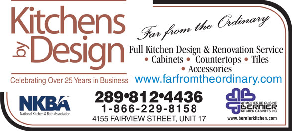 Kitchens By Design (905-333-1355) - Annonce illustrée======= - Kitchens Far from the Ordinary Full Kitchen Design & Renovation Service by Design Cabinets    Countertops   Tiles Accessories www.farfromtheordinary.com Celebrating Over 25 Years in Business 289 812 4436 ARMOIRES DE CUISINE KITCHEN CABINETS INC 1-866-229-8158 National Kitchen & Bath Association www.bernierkitchen.com 4155 FAIRVIEW STREET, UNIT 17