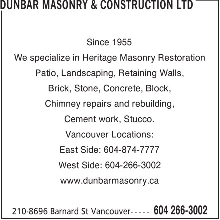 Dunbar Masonry & Construction Ltd (604-266-3002) - Annonce illustrée======= - Cement work, Stucco. Vancouver Locations: East Side: 604-874-7777 West Side: 604-266-3002 www.dunbarmasonry.ca Since 1955 We specialize in Heritage Masonry Restoration Patio, Landscaping, Retaining Walls, Brick, Stone, Concrete, Block, Chimney repairs and rebuilding, Since 1955 We specialize in Heritage Masonry Restoration Patio, Landscaping, Retaining Walls, Brick, Stone, Concrete, Block, Chimney repairs and rebuilding, Cement work, Stucco. Vancouver Locations: East Side: 604-874-7777 West Side: 604-266-3002 www.dunbarmasonry.ca