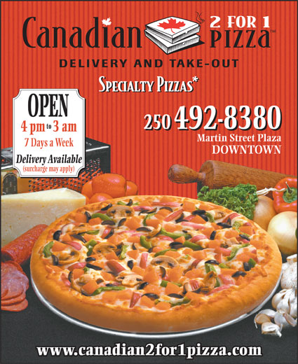 Canadian 2 for 1 Pizza (250-492-8380) - Display Ad - OPEN to 250 492-8380 4 pm3 am Martin Street Plaza 7 Days a Week DOWNTOWN Delivery Available (surcharge may apply) www.canadian2for1pizza.com