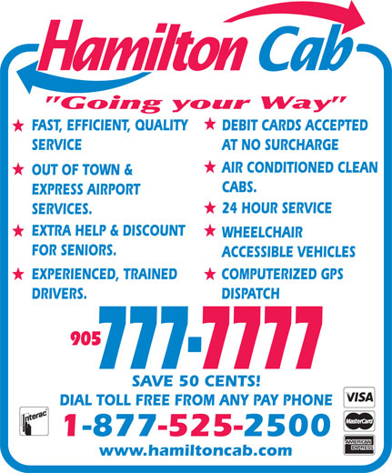 Hamilton Cab (905-777-7777) - Display Ad - FAST, EFFICIENT, QUALITY DEBIT CARDS ACCEPTED SERVICE AT NO SURCHARGE AIR CONDITIONED CLEAN OUT OF TOWN & CABS. EXPRESS AIRPORT 24 HOUR SERVICE SERVICES. EXTRA HELP & DISCOUNT WHEELCHAIR FOR SENIORS. ACCESSIBLE VEHICLES EXPERIENCED, TRAINED COMPUTERIZED GPS DRIVERS. DISPATCH 777-7777 SAVE 50 CENTS! DIAL TOLL FREE FROM ANY PAY PHONE 1-877-525-2500 www.hamiltoncab.com 905