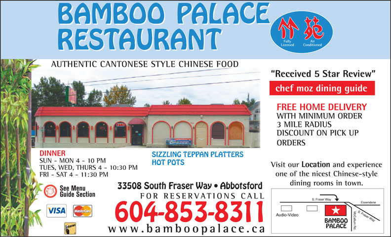 Bamboo Palace Restaurant Chinese Foods (604-853-8311) - Display Ad - WITH MINIMUM ORDER 3 MILE RADIUS DISCOUNT ON PICK UP ORDERS DINNER SIZZLING TEPPAN PLATTERS SUN - MON 4 - 10 PM HOT POTS Visit our Location and experience TUES, WED, THURS 4 - 10:30 PM one of the nicest Chinese-style FRI - SAT 4 - 11:30 PM dining rooms in town. 33508 South Fraser Way   Abbotsford FOR RESERVATIONS CA Fully Air Conditioned Licensed AUTHENTIC CANTONESE STYLE CHINESE FOODUTHIC CANONES Received 5 Star Review chef moz dining guide FREE HOME DELIVERY LL 604-853-8311 www.bamboopalace.ca