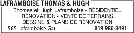 Laframboise Thomas & Hugh (819-986-3491) - Annonce illustrée======= - LAFRAMBOISE THOMAS & HUGH Thomas et Hugh Laframboise - RÉSIDENTIEL RÉNOVATION - VENTE DE TERRAINS DESSINS & PLANS DE RÉNOVATION 565 Laframboise Gat --------------- 819 986-3491