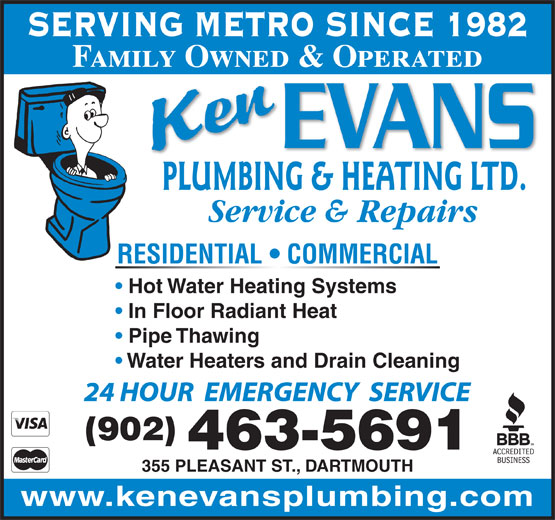 Evans Ken Plumbing & Heating Ltd (902-463-5691) - Display Ad - SERVING METRO SINCE 1982 Family Owned & Operated PLUMBING & HEATING LTD. Service & Repairs RESIDENTIAL   COMMERCIAL Hot Water Heating Systems In Floor Radiant Heat Pipe Thawing Water Heaters and Drain Cleaning 24 HOUR  EMERGENCY  SERVICE (902) 463-5691 355 PLEASANT ST., DARTMOUTH www.kenevansplumbing.com