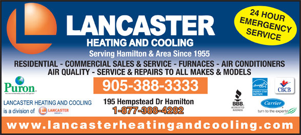 Lancaster Heating & Cooling (905-388-3333) - Annonce illustrée======= - EMERGENCY SERVICE Serving Hamilton & Area Since 1955 RESIDENTIAL - COMMERCIAL SALES & SERVICE - FURNACES - AIR CONDITIONERS AIR QUALITY - SERVICE & REPAIRS TO ALL MAKES & MODELS 905-388-3333 195 Hempstead Dr Hamilton 1-877-388-4282 www.lancasterheatingandcooling.com 24 HOUR EMERGENCY SERVICE Serving Hamilton & Area Since 1955 RESIDENTIAL - COMMERCIAL SALES & SERVICE - FURNACES - AIR CONDITIONERS AIR QUALITY - SERVICE & REPAIRS TO ALL MAKES & MODELS 905-388-3333 195 Hempstead Dr Hamilton 1-877-388-4282 www.lancasterheatingandcooling.com 24 HOUR