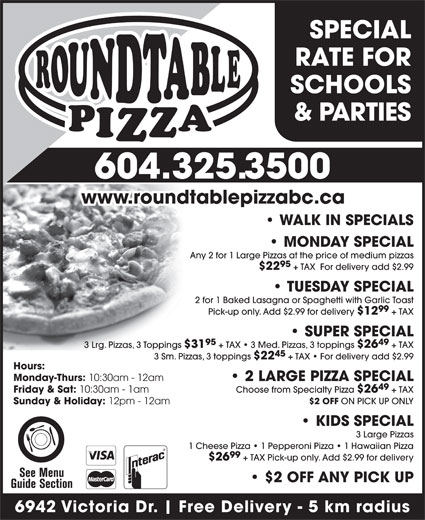 Paragon Pizza & Pasta House Ltd (604-325-3500) - Annonce illustrée======= - WALK IN SPECIALS Any 2 for 1 Large Pizzas at the price of medium pizzas 95 $22 + TAX  For delivery add $2.99 TUESDAY SPECIAL 2 for 1 Baked Lasagna or Spaghetti with Garlic Toast 99 Pick-up only. Add $2.99 for delivery $12 + TAX SUPER SPECIAL 95 49 3 Lrg. Pizzas, 3 Toppings $31 + TAX   3 Med. Pizzas, 3 toppings $26 + TAX 45 3 Sm. Pizzas, 3 toppings $22 + TAX   For delivery add $2.99 Hours: Monday-Thurs: 10:30am - 12am 2 LARGE PIZZA SPECIAL 49 Friday & Sat: 10:30am - 1am Choose from Specialty Pizza $26 + TAX $2 OFF ON PICK UP ONLY Sunday & Holiday: 12pm - 12am KIDS SPECIAL 3 Large Pizzas 1 Cheese Pizza   1 Pepperoni Pizza   1 Hawaiian Pizza 99 $26 + TAX Pick-up only. Add $2.99 for delivery $2 OFF ANY PICK UP Free Delivery - 5 km radius MONDAY SPECIAL 6942 Victoria Dr. SPECIAL RATE FOR SCHOOLS & PARTIES 604.325.3500 www.roundtablepizzabc.ca