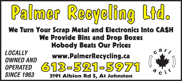 Palmer Recycling Ltd (613-521-5971) - Display Ad - 613-521-5971 SINCE 1963 3191 Albion Rd S, At Johnston Palmer Recycling Ltd. We Turn Your Scrap Metal and Electronics Into CA$H We Provide Bins and Drop Boxes Nobody Beats Our Prices LOCALLY www.PalmerRecycling.ca OWNED AND OPERATED