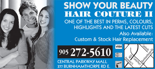 Hair Couture II (905-272-5610) - Annonce illustrée======= - HAIR COUTURE II SHOW YOUR BEAUTY ONE OF THE BEST IN PERMS, COLOURS, HIGHLIGHTS AND THE LATEST CUTS Also Available: Custom & Stock Hair Replacement 905 272-5610 Hurontario St Burnhamthorpe Rd 403 Cawthra Rd Central Pkwy E CENTRAL PARKWAY MALL 377 BURNHAMTHORPE RD E.