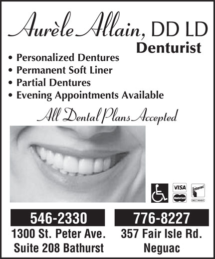 Allain Aurèle D D L D (506-546-2330) - Annonce illustrée======= - Personalized Dentures Permanent Soft Liner Partial Dentures Evening Appointments Available All Dental Plans Accepted 546-2330 776-8227 1300 St. Peter Ave. 357 Fair Isle Rd. Suite 208 Bathurst Neguac
