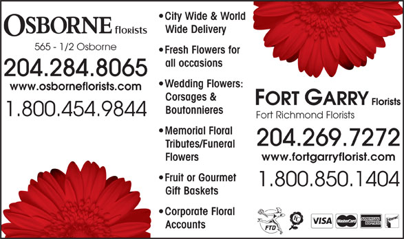 Osborne Florists (204-284-8065) - Annonce illustrée======= - Fresh Flowers for for City Wide & Worldorld Wide Delivery 565 - 1/2 Osborne all occasions 204.284.8065 Wedding Flowers:rs: www.osborneflorists.com Corsages & Boutonnieres 1.800.454.9844 Fort Richmond Florists Memorial Floral 204.269.7272 Tributes/FuneralTri www.fortgarryflorist.com FlowersFlo Fruit or Gourmet  F 1.800.850.1404 Gift BasketsGif Corporate Floral  C AccountsAcc