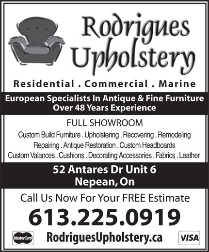 Rodrigues Upholstery (613-225-0919) - Display Ad - Residential . Commercial . Marine European Specialists In Antique & Fine Furniture Over 48 Years Experience FULL SHOWROOM Custom Build Furniture . Upholstering . Recovering . Remodeling Residential . Commercial . Marine European Specialists In Antique & Fine Furniture Over 48 Years Experience FULL SHOWROOM Custom Build Furniture . Upholstering . Recovering . Remodeling Repairing . Antique Restoration . Custom Headboards Custom Valances . Cushions . Decorating Accessories . Fabrics . Leather 52 Antares Dr Unit 6 Nepean, On Call Us Now For Your FREE Estimate 613.225.0919 Repairing . Antique Restoration . Custom Headboards Custom Valances . Cushions . Decorating Accessories . Fabrics . Leather 52 Antares Dr Unit 6 Nepean, On Call Us Now For Your FREE Estimate 613.225.0919