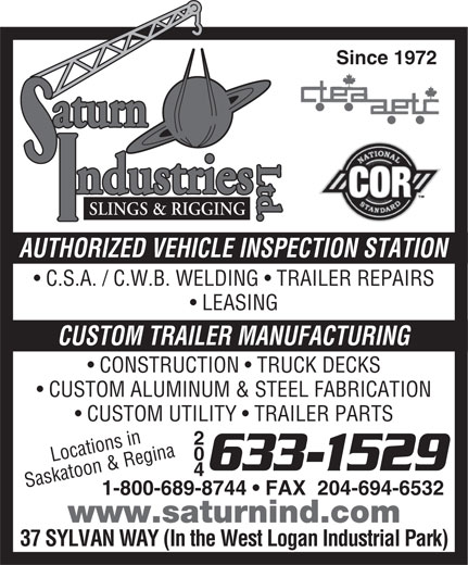 Saturn Industries Ltd (204-633-1529) - Display Ad - aturn Ltd.Ltd.aturnLtd.SLINGS & RIGGING ndustries AUTHORIZED VEHICLE INSPECTION STATION C.S.A. / C.W.B. WELDING   TRAILER REPAIRS Since 1972 LEASING CUSTOM TRAILER MANUFACTURING CONSTRUCTION   TRUCK DECKS CUSTOM ALUMINUM & STEEL FABRICATION CUSTOM UTILITY   TRAILER PARTS 204 Locations in 633-1529 Saskatoon & Regina 1-800-689-8744   FAX  204-694-6532 www.saturnind.com 37 SYLVAN WAY (In the West Logan Industrial Park)