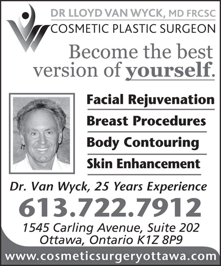 Dr Lloyd Van Wyck MD FRCS (613-722-7912) - Annonce illustrée======= - Facial Rejuvenation Breast Procedures Body Contouring Skin Enhancement Dr. Van Wyck, 25 Years Experience 613.722.7912 1545 Carling Avenue, Suite 202 Ottawa, Ontario K1Z 8P9 www.cosmeticsurgeryottawa.com Facial Rejuvenation Breast Procedures Body Contouring Skin Enhancement Dr. Van Wyck, 25 Years Experience 613.722.7912 1545 Carling Avenue, Suite 202 Ottawa, Ontario K1Z 8P9 www.cosmeticsurgeryottawa.com