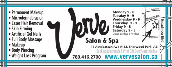 Verve Salon & Spa Ltd (780-416-2700) - Annonce illustrée======= - Monday 9 - 8 Permanent Makeup Tuesday 9 - 9 Microdermabrasion Wednesday 9 - 9 Thursday  9 - 9 Laser Hair Removal Friday 9 - 8 Skin Firming Saturday 9 - 5 Closed Sundays & Holidays Artificial Gel Nails Full Body Massage Makeup 11 Athabascan Ave #152, Sherwood Park, AB Body Piercing Book Appointments & Print Gift Certificates Online Weight Loss Program 780.416.2700 www.vervesalon.ca