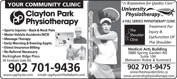 University Physiotherapy Inc (902-423-9800) - Annonce illustrée======= - A Reputation for Quality Care YOUR COMMUNITY CLINIC Clayton Park A Reputation for Quality Care YOUR COMMUNITY CLINIC Clayton Park A FULL SERVICE PHYSIOTHERAPY CLINIC Physiotherapy Treatment For Sports Injuries   Back & Neck Pain The Injury & Motor Vehicle Accidents/WCB Shoulder Dysfunction Of Massage Therapy Clinic The Shoulder Early Morning & Evening Appts. Direct Insurance Billing Medical Arts Building No Referral Necessary Rockingham Ridge Plaza Suite 104 (Between Robie & Summer) 30 Farnham Gate Rd. *All businesses under common ownership 902 701-9475 902 701-9436 www.theshoulderclinic.ca www.universityphysiotherapy.com 5880 Spring Garden Rd. A FULL SERVICE PHYSIOTHERAPY CLINIC Physiotherapy Treatment For Sports Injuries   Back & Neck Pain The Injury & Motor Vehicle Accidents/WCB Shoulder Dysfunction Of Massage Therapy Clinic The Shoulder Early Morning & Evening Appts. Direct Insurance Billing Medical Arts Building No Referral Necessary 5880 Spring Garden Rd. Rockingham Ridge Plaza Suite 104 (Between Robie & Summer) 30 Farnham Gate Rd. *All businesses under common ownership 902 701-9475 902 701-9436 www.theshoulderclinic.ca www.universityphysiotherapy.com