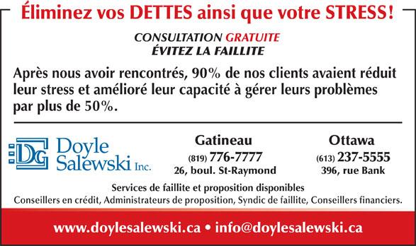 Doyle Salewski Inc (819-776-7777) - Annonce illustrée======= - Éliminez vos DETTES ainsi que votre STRESS! CONSULTATION GRATUITE ÉVITEZ LA FAILLITE Après nous avoir rencontrés, 90% de nos clients avaient réduit leur stress et amélioré leur capacité à gérer leurs problèmes par plus de 50%. Ottawa Gatineau (613) 237-5555(819) 776-7777 396, rue Bank26, boul. St-Raymond Services de faillite et proposition disponibles Conseillers en crédit, Administrateurs de proposition, Syndic de faillite, Conseillers financiers.
