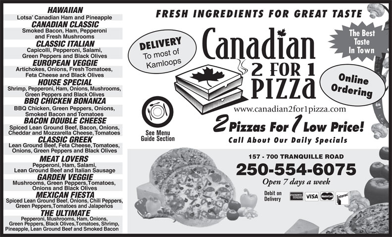 Canadian 2 For 1 Pizza (250-554-6999) - Annonce illustrée======= - HAWAIIAN FRESH INGREDIENTS FOR GREAT TASTE Lotsa  Canadian Ham and Pineapple CANADIAN CLASSIC Smoked Bacon, Ham, Pepperoni The Best and Fresh Mushrooms Taste DELIVERY CLASSIC ITALIAN Capicolli, Pepperoni, Salami, In Town Green Peppers and Black Olives To most of EUROPEAN VEGGIE Kamloops Artichokes, Onions, Fresh Tomatoes, Feta Cheese and Black Olives Online HOUSE SPECIAL Shrimp, Pepperoni, Ham, Onions, Mushrooms, Ordering Green Peppers and Black Olives BBQ CHICKEN BONANZA BBQ Chicken, Green Peppers, Onions, www.canadian2for1pizza.com Smoked Bacon and Tomatoes BACON DOUBLE CHEESE Spiced Lean Ground Beef, Bacon, Onions, Pizzas For Low Price! Cheddar and Mozzarella Cheese, Tomatoes See Menu Guide Section CLASSIC GREEK Call About Our Daily Specials Lean Ground Beef, Feta Cheese, Tomatoes, Onions, Green Peppers and Black Olives 157 - 700 TRANQUILLE ROAD157 MEAT LOVERS Pepperoni, Ham, Salami, Lean Ground Beef and Italian Sausage 250-554-6075 GARDEN VEGGIE Open 7 days a week Mushrooms, Green Peppers, Tomatoes, Onions and Black Olives Debit on MEXICAN FIESTA Delivery Spiced Lean Ground Beef, Onions, Chili Peppers, Green Peppers, Tomatoes and Jalapeños THE ULTIMATE Pepperoni, Mushrooms, Ham, Onions, Green Peppers, Black Olives, Tomatoes, Shrimp, Pineapple, Lean Ground Beef and Smoked Bacon
