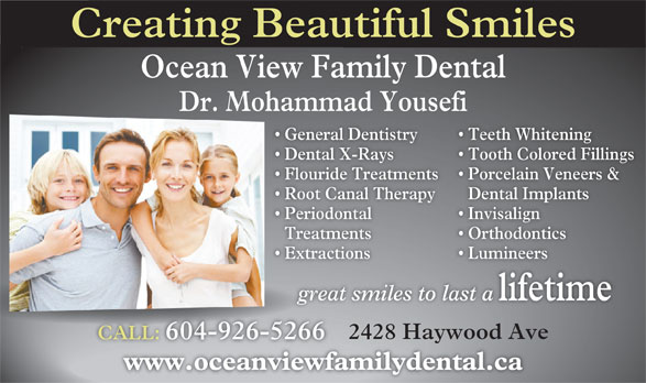 Fereidouni Farsahd Dr (604-926-5266) - Annonce illustrée======= - Creating Beautiful Smiles Ocean View Family Dental Dr. Mohammad Yousefi General Dentistry Teeth Whitening  General De Dental X-Rays Tooth Colored Fillings  Dental X-R Periodontal Extractions Flouride Treatments Porcelain Veneers &  Flouride T Root Canal Therapy Lumineers  Extraction great smiles to last a Dental Implants  Root Ca Invisalign  Periodonta Treatments OrthodonticsTreatment lifetime great 2428 Haywood Ave CALL: 604-926-5266CALL:604-926-5266 www.oceanviewfamilydental.cawww.oceanviewfam