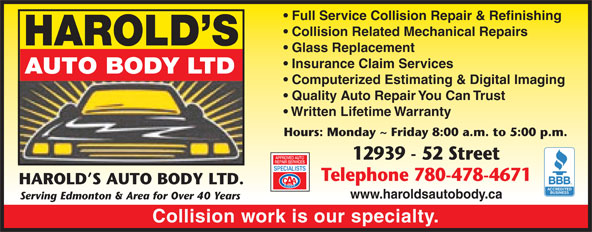 Harold's Auto Body Ltd (780-478-4671) - Display Ad - AUTO BODY LTD Computerized Estimating & Digital Imaging Quality Auto Repair You Can Trust Written Lifetime Warranty Hours: Monday ~ Friday 8:00 a.m. to 5:00 p.m. 12939 - 52 Street Telephone 780-478-4671 HAROLD S AUTO BODY LTD. www.haroldsautobody.ca Serving Edmonton & Area for Over 40 Years Collision work is our specialty. Full Service Collision Repair & Refinishing Collision Related Mechanical Repairs HAROLD S Glass Replacement Insurance Claim Services Full Service Collision Repair & Refinishing HAROLD S Glass Replacement Insurance Claim Services AUTO BODY LTD Computerized Estimating & Digital Imaging Quality Auto Repair You Can Trust Written Lifetime Warranty Hours: Monday ~ Friday 8:00 a.m. to 5:00 p.m. 12939 - 52 Street Telephone 780-478-4671 HAROLD S AUTO BODY LTD. www.haroldsautobody.ca Serving Edmonton & Area for Over 40 Years Collision Related Mechanical Repairs Collision work is our specialty.