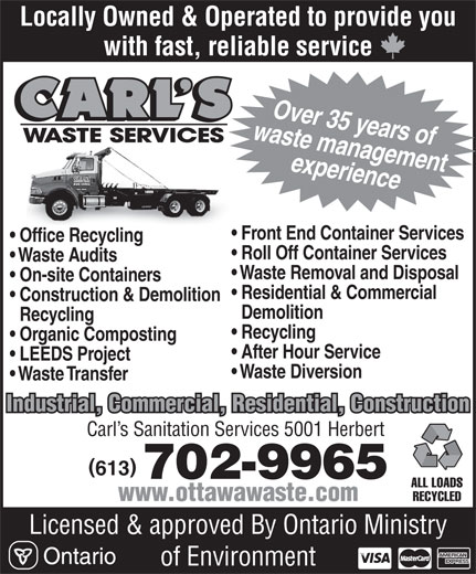 Carl's Waste Services (613-835-3600) - Annonce illustrée======= - Locally Owned & Operated to provide you with fast, reliable service waste managementOver 35 years of experience Front End Container Services Office Recycling Waste Audits Waste Removal and Disposal On-site Containers Residential & Commercial Construction & Demolition Demolition Recycling Recycling Organic Composting After Hour Service LEEDS Project Waste Diversion Waste Transfer Industrial, Commercial, Residential, Construction Carl s Sanitation Services 5001 Herbert 613 702-9965 ALL LOADS RECYCLED www.ottawawaste.com Licensed & approved By Ontario Ministry of Environment Roll Off Container Services