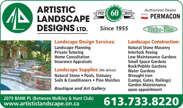 Artistic Landscape Designs Limited (613-733-8220) - Display Ad - Authorized Dealer 20151955 60 Since 1955 Landscape Design Services: Landscape Construction: Landscape Planning Natural Stone Masonry Private Tutoring Interlock Paving Low Maintenance Gardens Insurance Appraisals Small Space Gardens Rock/Pebble Gardens Landscape Supplies (We deliver) Water Gardens Natural Stone   Pools, Statuary Wrought Iron Soils & Conditioners   Pine Mulches (Lamps, Gates, Railings) Garden Maintenance Home Consultation Boutique and Art Gallery upon appointment 2079 BANK PL (Between Walkley & Hunt Club) 613.733.8220 www.artisticlandscape.on.ca Authorized Dealer 20151955 60 Since 1955 Landscape Design Services: Landscape Construction: Landscape Planning Natural Stone Masonry Private Tutoring Interlock Paving Home Consultation Low Maintenance Gardens Insurance Appraisals Small Space Gardens Rock/Pebble Gardens Landscape Supplies (We deliver) Water Gardens Natural Stone   Pools, Statuary Wrought Iron Soils & Conditioners   Pine Mulches (Lamps, Gates, Railings) Garden Maintenance Boutique and Art Gallery upon appointment 2079 BANK PL (Between Walkley & Hunt Club) 613.733.8220 www.artisticlandscape.on.ca