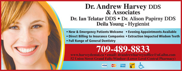 Harvey Andrew Dr (709-489-8833) - Display Ad - Dr. Andrew Harvey DDS & Associates Dr. Ian Telatar DDS   Dr. Alison Papirny DDS Deila Young - Hygienist New & Emergency Patients Welcome  Evening Appointments Available Direct Billing to Insurance Companies  Extraction Impacted Wisdom Teeth Full Range of General Dentistry 709-489-8833 52 Union Street Grand Falls-Windsor (Lower Level Central Pharmacy)