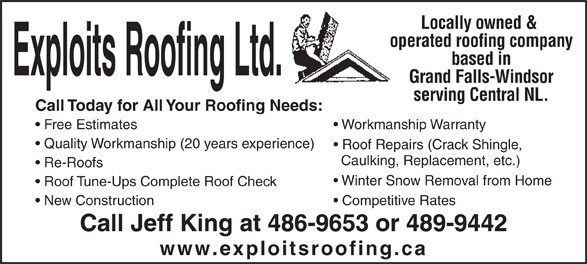 Exploits Roofing Ltd. (709-486-9653) - Annonce illustrée======= - Locally owned & operated roofing company based in Grand Falls-Windsor serving Central NL. Call Today for All Your Roofing Needs: Free Estimates Workmanship Warranty Quality Workmanship(20 years experience) Roof Repairs (Crack Shingle, Caulking, Replacement, etc.) Re-Roofs Winter Snow Removal from Home Roof Tune-Ups Complete Roof Check New Construction Competitive Rates Call Jeff King at 486-9653 or 489-9442 www.exploitsroofing.ca