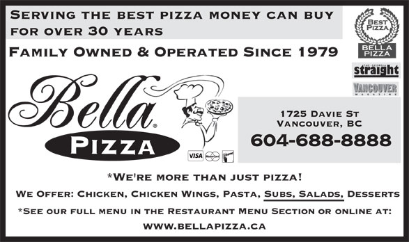 Bella Pizza (604-688-8888) - Display Ad - Serving the best pizza money can buy for over 30 years Family Owned & Operated Since 1979 1725 Davie St Vancouver, BC 604-688-8888 *We're more than just pizza! We Offer: Chicken, Chicken Wings, Pasta, Subs, Salads, Desserts *See our full menu in the Restaurant Menu Section or online at: www.bellapizza.ca Serving the best pizza money can buy for over 30 years Family Owned & Operated Since 1979 1725 Davie St Vancouver, BC 604-688-8888 *We're more than just pizza! We Offer: Chicken, Chicken Wings, Pasta, Subs, Salads, Desserts *See our full menu in the Restaurant Menu Section or online at: www.bellapizza.ca
