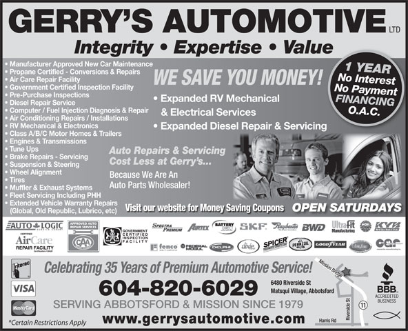Gerry's Automotive Ltd (604-826-0519) - Display Ad - LTD GERRY S AUTOMOTIVE Integrity   Expertise   Valuee Manufacturer Approved New Car Maintenance 1 YEAR Propane Certified - Conversions & Repairs No Interest Air Care Repair Facility WE SAVE YOU MONEY! Government Certified Inspection Facility No Payment Pre-Purchase Inspections Expanded RV Mechanical FINANCING Diesel Repair Service Computer / Fuel Injection Diagnosis & Repair O.A.C. & Electrical Services Air Conditioning Repairs / Installations RV Mechanical & Electronics Expanded Diesel Repair & Servicing Class A/B/C Motor Homes & Trailers Engines & Transmissions Tune Ups Auto Repairs & Servicing Brake Repairs - Servicing Cost Less at Gerry s... Suspension & Steering Wheel Alignment Because We Are An Tires Auto Parts Wholesaler! Muffler & Exhaust Systems Fleet Servicing Including PHH Extended Vehicle Warranty Repairs Visit our website for Money Saving Coupons OPEN SATURDAYS (Global, Old Republic, Lubrico, etc) Celebrating 35 Years of Premium Automotive Service! 6480 Riverside St Matsqui Village, Abbotsford 604-820-6029 11 SERVING ABBOTSFORD & MISSION SINCE 1979 Riverside St Harris Rd Mission Bridge www.gerrysautomotive.com *Certain Restrictions Apply