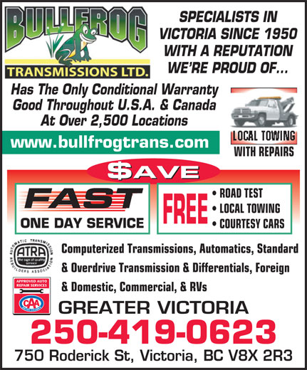 Bullfrog Transmissions Ltd (250-475-2323) - Annonce illustrée======= - COURTESY CARS Computerized Transmissions, Automatics, Standard & Overdrive Transmission & Differentials, Foreign & Domestic, Commercial, & RVs GREATER VICTORIA 250-419-0623 750 Roderick St, Victoria, BC V8X 2R3 SPECIALISTS IN VICTORIA SINCE 1950 WITH A REPUTATION WE RE PROUD OF... Has The Only Conditional Warranty Good Throughout U.S.A. & Canada At Over 2,500 Locations LOCAL TOWING www.bullfrogtrans.com WITH REPAIRS $AVE ROAD TEST FAST LOCAL TOWING FREE ONE DAY SERVICE