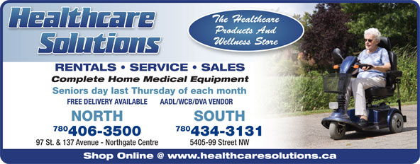 Healthcare Solutions (780-406-3500) - Annonce illustrée======= - 97 St. & 137 Avenue - Northgate Centre 5405-99 Street NW SOUTH RENTALS   SERVICE   SALES Complete Home Medical Equipment Seniors day last Thursday of each month FREE DELIVERY AVAILABLE       AADL/WCB/DVA VENDOR NORTH 780 406-3500 434-3131 RENTALS   SERVICE   SALES Complete Home Medical Equipment Seniors day last Thursday of each month FREE DELIVERY AVAILABLE       AADL/WCB/DVA VENDOR NORTH 780 406-3500 434-3131 97 St. & 137 Avenue - Northgate Centre 5405-99 Street NW SOUTH