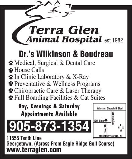 Terra Glen Animal Hospital (905-873-1354) - Annonce illustrée======= - est 1982 Dr. s Wilkinson & Boudreau Medical, Surgical & Dental Care House Calls In Clinic Laboratory & X-Ray Preventative & Wellness Programs Chiropractic Care & Laser Therapy Full Boarding Facilities & Cat Suites Day, Evenings & Saturday Winston Churchill Blvd Appointments Available 10th Line Mayfield Rd. N    S 905-873-1354 River Dr.Mountainview Rd. N 11555 Tenth Line Georgetown, (Across From Eagle Ridge Golf Course) www.terraglen.com