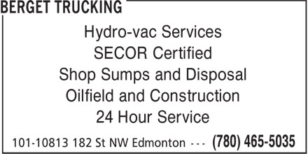 Berget Trucking (780-465-5035) - Display Ad - Hydro-vac Services Hydro-vac Services SECOR Certified Shop Sumps and Disposal Oilfield and Construction 24 Hour Service SECOR Certified Shop Sumps and Disposal Oilfield and Construction 24 Hour Service