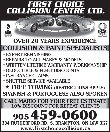 First Choice Collision Centre Ltd (905-459-0600) - Annonce illustrée======= - FIRST CHOICE COLLISION CENTRE LTD. OVER 20 YEARS EXPERIENCEOVER 20 YEARS EXPERIENCE COLLISION & PAINT SPECIALISTS EXPERT REFINISHING REPAIRS TO ALL MAKES & MODELS WRITTEN LIFETIME WARRANTY WORKMANSHIP DEDUCTIBLE & FLEET DISCOUNTS INSURANCE CLAIMS SHUTTLE SERVICE AVAILABLE (RESTRICTIONS APPLY) SPANISH & PORTUGUESE ALSO SPOKEN CALL MARIO FOR YOUR FREE ESTIMATE 10% DISCOUNT FOR REPEAT CLIENTS 905 459-0600 304 RUTHERFORD RD. S. BRAMPTON, ON L6W 3K7 www.firstchoicecollision.ca FREE TOWING