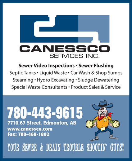 Canessco (780-465-9615) - Display Ad - Sewer Video Inspections   Sewer Flushing Septic Tanks   Liquid Waste   Car Wash & Shop Sumps Steaming   Hydro Excavating   Sludge Dewatering Special Waste Consultants   Product Sales & Service 780-443-9615 7710 67 Street, Edmonton, AB www.canessco.com Fax: 780-468-1802 YOUR SEWER & DRAIN TROUBLE SHOOTIN  GUYS! Sewer Video Inspections   Sewer Flushing Septic Tanks   Liquid Waste   Car Wash & Shop Sumps Steaming   Hydro Excavating   Sludge Dewatering Special Waste Consultants   Product Sales & Service 780-443-9615 7710 67 Street, Edmonton, AB www.canessco.com Fax: 780-468-1802 YOUR SEWER & DRAIN TROUBLE SHOOTIN  GUYS!