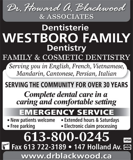 Blackwood H Dr (613-722-1957) - Display Ad - & ASSOCIATES Dentisterie WESTBORO FAMILY Dentistry FAMILY & COSMETIC DENTISTRY Serving you in English, French, Vietnamese, Mandarin, Cantonese, Persian, Italian SERVING THE COMMUNITY FOR OVER 30 YEARS EMERGENCY SERVICE New patients welcome Extended hours & Saturdays Free parking Electronic claim processing 613-800-0245 Fax 613 722-3189   147 Holland Av. www.drblackwood.ca & ASSOCIATES Dentisterie WESTBORO FAMILY Dentistry FAMILY & COSMETIC DENTISTRY Serving you in English, French, Vietnamese, Mandarin, Cantonese, Persian, Italian SERVING THE COMMUNITY FOR OVER 30 YEARS EMERGENCY SERVICE New patients welcome Extended hours & Saturdays Free parking Electronic claim processing 613-800-0245 Fax 613 722-3189   147 Holland Av. www.drblackwood.ca
