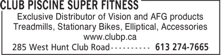 Club Piscine Super Fitness (613-274-7665) - Display Ad - Exclusive Distributor of Vision and AFG products Treadmills, Stationary Bikes, Elliptical, Accessories www.clubp.ca Exclusive Distributor of Vision and AFG products Treadmills, Stationary Bikes, Elliptical, Accessories www.clubp.ca