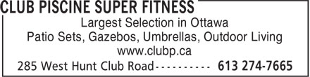 Club Piscine Super Fitness (613-274-7665) - Display Ad - Patio Sets, Gazebos, Umbrellas, Outdoor Living www.clubp.ca Largest Selection in Ottawa Largest Selection in Ottawa Patio Sets, Gazebos, Umbrellas, Outdoor Living www.clubp.ca