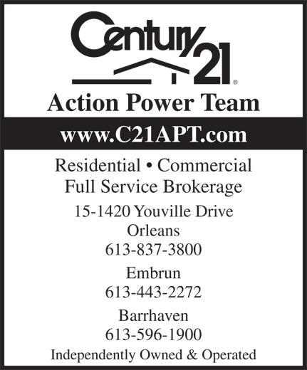 Century 21 Action Power Team (613-837-3800) - Display Ad - Action Power Team www.C21APT.com Residential   Commercial Full Service Brokerage 15-1420 Youville Drive Orleans 613-837-3800 Embrun 613-443-2272 613-596-1900 Independently Owned & Operated Barrhaven Action Power Team www.C21APT.com Residential   Commercial Full Service Brokerage 15-1420 Youville Drive Orleans 613-837-3800 Embrun 613-443-2272 613-596-1900 Independently Owned & Operated Barrhaven