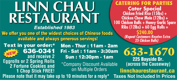 Linn Chau Restaurant (506-633-1670) - Display Ad - Taxes Not Included In Prices CATERING FOR PARTIES Cater Special Chicken Fried Rice (15lbs) + Chicken Chow Mein (12lbs) + 100 Chicken Balls + Honey Garlic Spare Ribs (12lbs) + 60 Egg Rolls = $240.00 We offer you one of the widest choices of Chinese foods (Repeat Customers Receive Extra available and always generous servings! 25 Chicken Balls) Text in your order:* Mon - Thur : 11am - 2am Fri - Sat : 11am - 3:30am 636-0341 633-1670 and receive 2 Sun : 12:30pm - 1am 225 Bayside Dr. Eggrolls or 2 Spring Rolls (across the Causeway) *Company Discount Available 2 Fortune Cookies and on Multiple Orders 1 Chop Stick FREE! linnchaurestaurant.ca Please note that it may take up to 10 minutes for a reply*