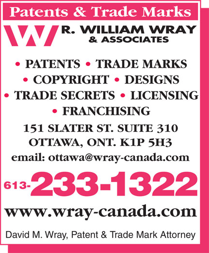 Wray R William & Associates (613-233-1322) - Annonce illustrée======= - Patents & Trade Marks PATENTS   TRADE MARKS COPYRIGHT   DESIGNS TRADE SECRETS   LICENSING FRANCHISING 151 SLATER ST. SUITE 310 OTTAWA, ONT. K1P 5H3 613- 233-1322 www.wray-canada.com David M. Wray, Patent & Trade Mark Attorney
