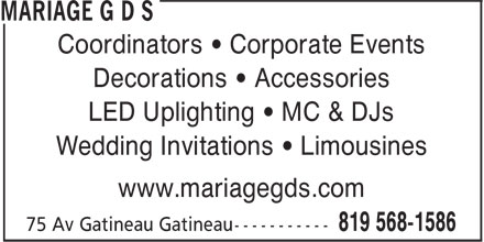 Mariage G D S (819-568-1586) - Annonce illustrée======= - Coordinators • Corporate Events Decorations • Accessories LED Uplighting • MC & DJs Wedding Invitations • Limousines www.mariagegds.com LED Uplighting • MC & DJs Wedding Invitations • Limousines Coordinators • Corporate Events www.mariagegds.com Decorations • Accessories