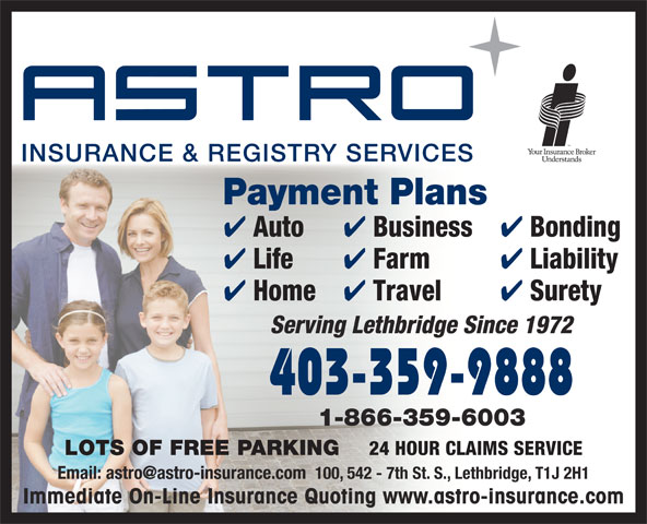 Astro Insurance & Registry (403-328-1000) - Annonce illustrée======= - Payment Plans Business Bonding Life Farm Liability Home Travel Surety Serving Lethbridge Since 1972 403-359-9888 1-866-359-6003 LOTS OF FREE PARKING 24 HOUR CLAIMS SERVICE Immediate On-Line Insurance Quoting www.astro-insurance.com Auto