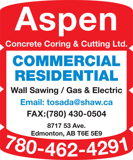Aspen Concrete Coring & Cutting Ltd (780-462-4291) - Display Ad - Aspen COMMERCIAL Concrete Coring & Cutting Ltd. RESIDENTIAL Wall Sawing / Gas & Electric FAX:(780) 430-0504 8717 53 Ave. Edmonton, AB T6E 5E9 780-462-4291 Email