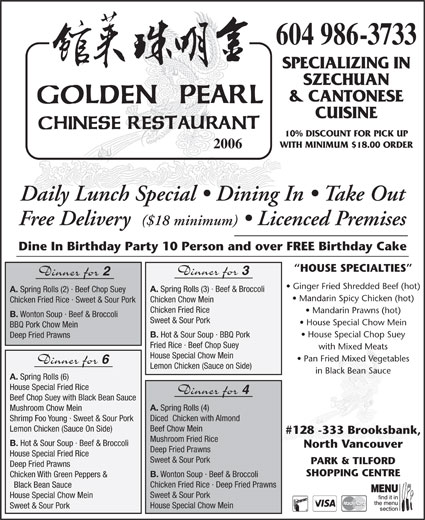 Golden Pearl Restaurant (604-986-3733) - Display Ad - 604 986-3733 SPECIALIZING IN SZECHUAN & CANTONESE CUISINE 10% DISCOUNT FOR PICK UP WITH MINIMUM $18.00 ORDER 2006 Daily Lunch Special   Dining In   Take Out Free Delivery ($18 minimum)   Licenced Premises Dine In Birthday Party 10 Person and over FREE Birthday Cake B. Wonton Soup · Beef & Broccoli Sweet & Sour Pork House Special Chow Mein BBQ Pork Chow Mein House Special Chop Suey B. Hot & Sour Soup · BBQ Pork Deep Fried Prawns Fried Rice · Beef Chop Suey with Mixed Meats House Special Chow Mein Pan Fried Mixed Vegetables Dinner for Lemon Chicken (Sauce on Side) in Black Bean Sauce A. Spring Rolls (6) House Special Fried Rice Dinner for Beef Chop Suey with Black Bean Sauce Deep Fried Prawns House Special Fried Rice Sweet & Sour Pork A. Spring Rolls (4) Mushroom Chow Mein PARK & TILFORD Deep Fried Prawns Diced  Chicken with Almond SHOPPING CENTRE B. Wonton Soup · Beef & Broccoli Chicken With Green Peppers & Shrimp Foo Young · Sweet & Sour Pork Beef Chow Mein Lemon Chicken (Sauce On Side) #128 -333 Brooksbank, Mushroom Fried Rice B. Hot & Sour Soup · Beef & Broccoli North Vancouver Chicken Fried Rice · Deep Fried Prawns Black Bean Sauce Sweet & Sour Pork House Special Chow Mein Sweet & Sour Pork HOUSE SPECIALTIES Dinner for Dinner for Ginger Fried Shredded Beef (hot) A. Spring Rolls (3) · Beef & Broccoli A. Spring Rolls (2) · Beef Chop Suey Mandarin Spicy Chicken (hot) Chicken Chow Mein Chicken Fried Rice · Sweet & Sour Pork Chicken Fried Rice Mandarin Prawns (hot)